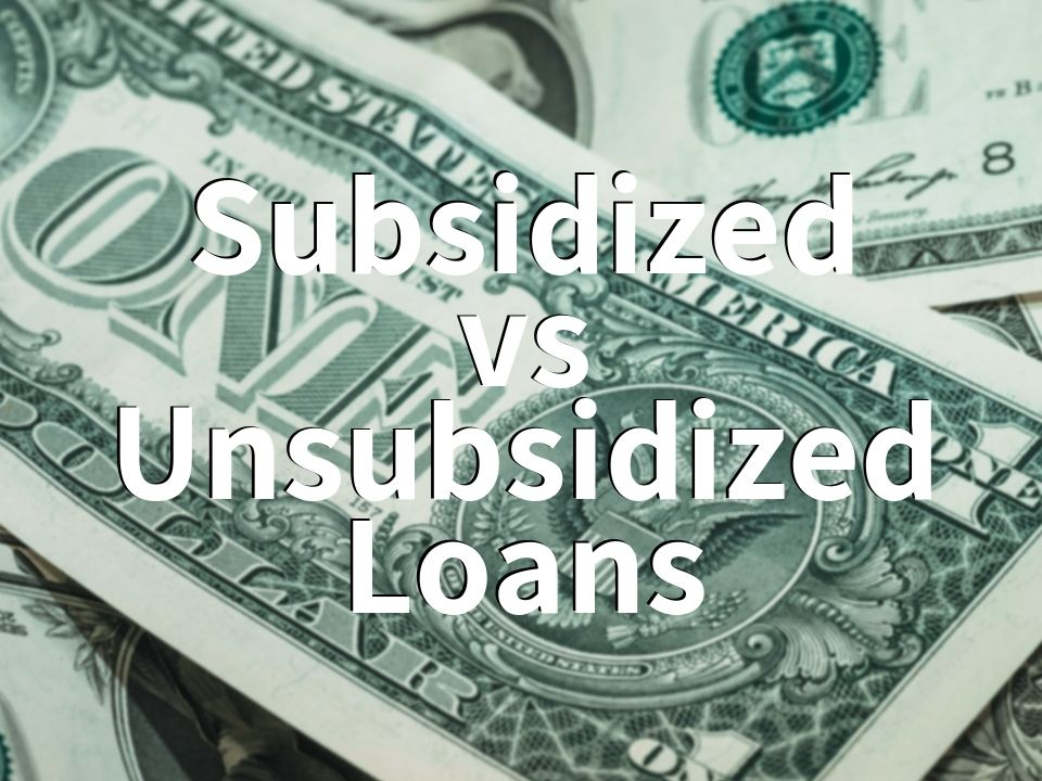 Difference between Subsidized and Unsubsidized Loans